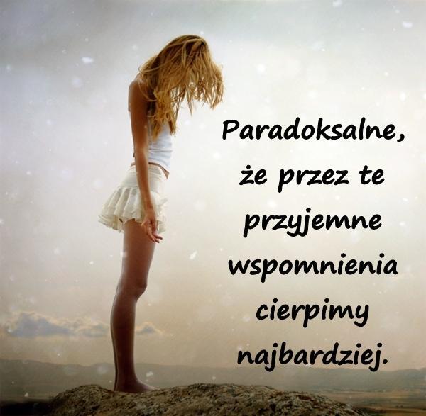 Paradoksalne, że przez te przyjemne wspomnienia cierpimy najbardziej.