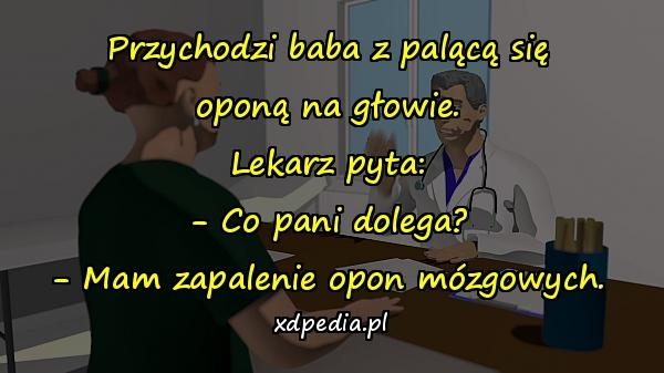 Przychodzi baba z palącą się oponą na głowie. Lekarz pyta: - Co pani dolega? - Mam zapalenie opon mózgowych.