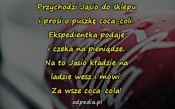 Przychodzi Jasio do sklepu i prosi o puszkę coca-coli. Ekspedientka podaje i czeka na pieniądze. Na to Jasio kładzie na ladzie wesz i mówi: Za wsze coca-cola!