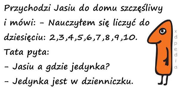 Przychodzi Jasiu do domu szczęśliwy i mówi: - Nauczyłem się liczyć do dziesięciu: 2,3,4,5,6,7,8,9,10. Tata pyta: - Jasiu a gdzie jedynka? - Jedynka jest w dzienniczku.