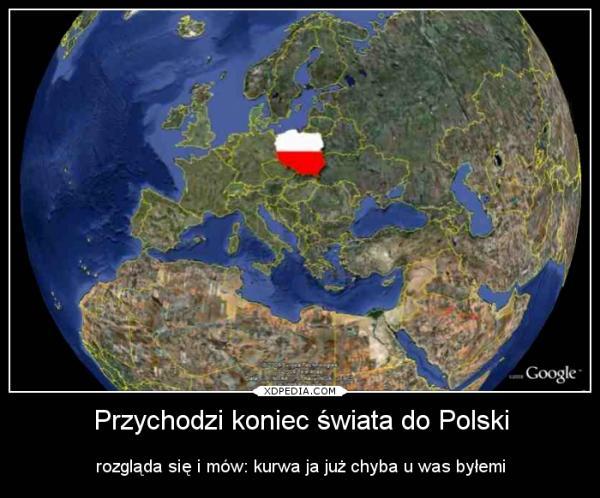 Przychodzi koniec świata do Polski rozgląda się i mów: kurwa ja już chyba u was byłemi