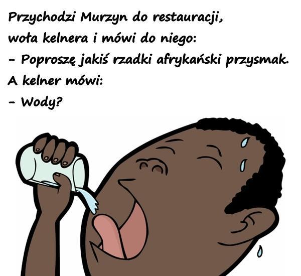 Przychodzi Murzyn do restauracji, woła kelnera i mówi do niego: - Poproszę jakiś rzadki afrykański przysmak. A kelner mówi: - Wody?