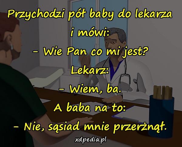 Przychodzi pół baby do lekarza i mówi: - Wie Pan co mi jest? Lekarz: - Wiem, ba. A baba na to: - Nie, sąsiad mnie przerżnął.