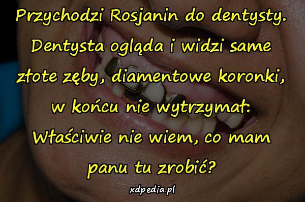 Przychodzi Rosjanin do dentysty. Dentysta ogląda i widzi same złote zęby, diamentowe koronki, w końcu nie wytrzymał: Właściwie nie wiem, co mam panu tu zrobić?