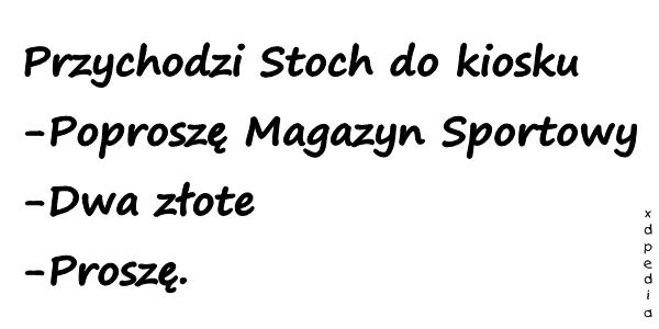 Przychodzi Stoch do kiosku -Poproszę Magazyn Sportowy -Dwa złote -Proszę.