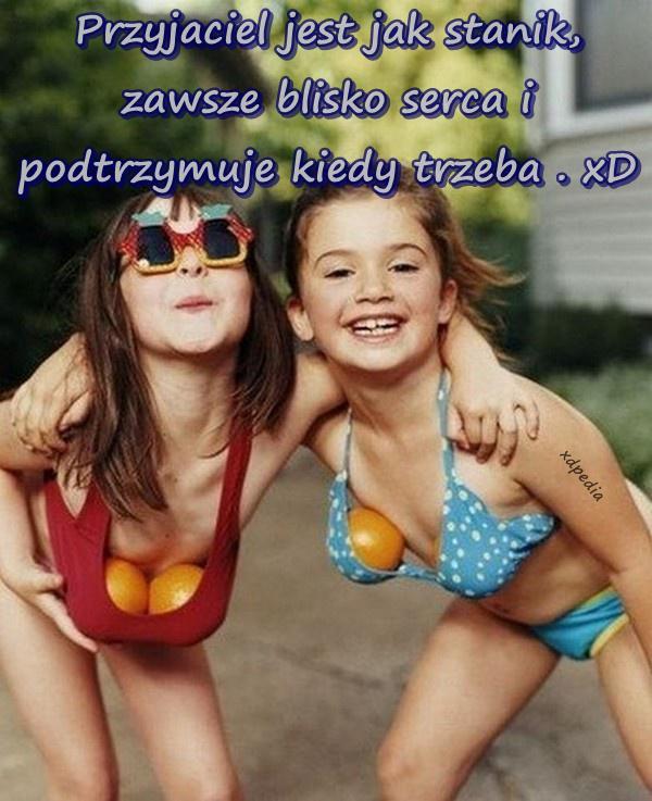 Przyjaciel jest jak stanik, zawsze blisko serca i podtrzymuje kiedy trzeba . xD