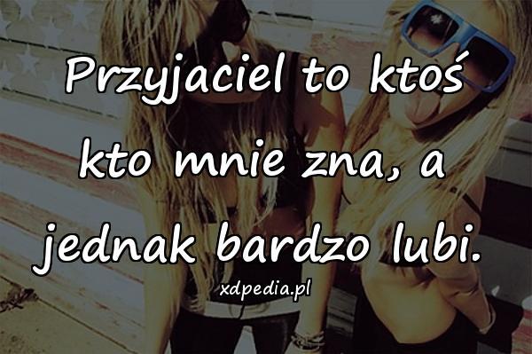 Przyjaciel to ktoś kto mnie zna, a jednak bardzo lubi.