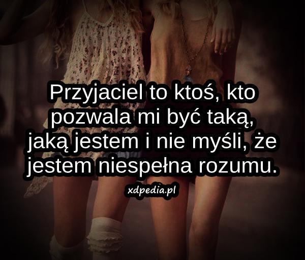 Przyjaciel to ktoś, kto pozwala mi być taką, jaką jestem i nie myśli, że jestem niespełna rozumu.