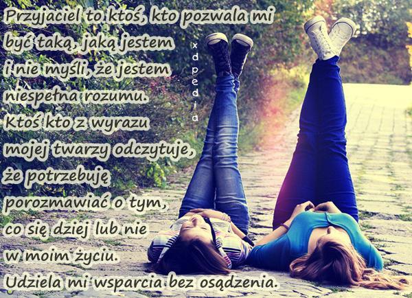 Przyjaciel to ktoś, kto pozwala mi być taką, jaką jestem i nie myśli, że jestem niespełna rozumu. Ktoś kto z wyrazu mojej twarzy odczytuje, że potrzebuję porozmawiać o tym, co się dziej lub nie w moim życiu. Udziela mi wsparcia bez osądzenia. Tagi: memy, pomoc, mem, przyjaciel, rozmowa, przyjaciółka, przyjaźń, zaufanie, wyrozumiałość, bliskość, wsparcie, besty, byćsobą.