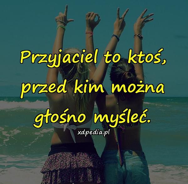 Przyjaciel to ktoś, przed kim można głośno myśleć.