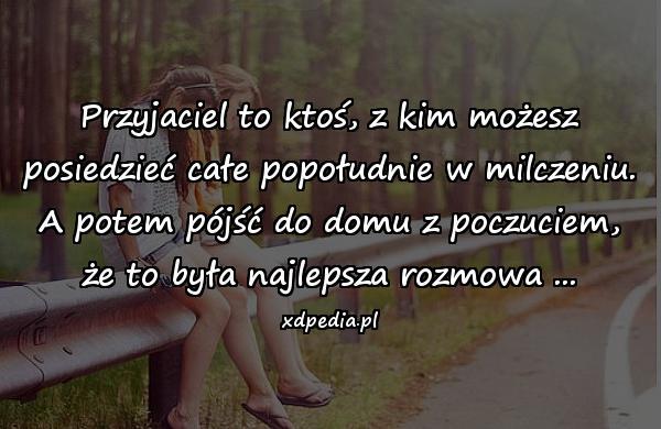 Przyjaciel to ktoś, z kim możesz posiedzieć całe popołudnie w milczeniu. A potem pójść do domu z poczuciem, że to była najlepsza rozmowa ...