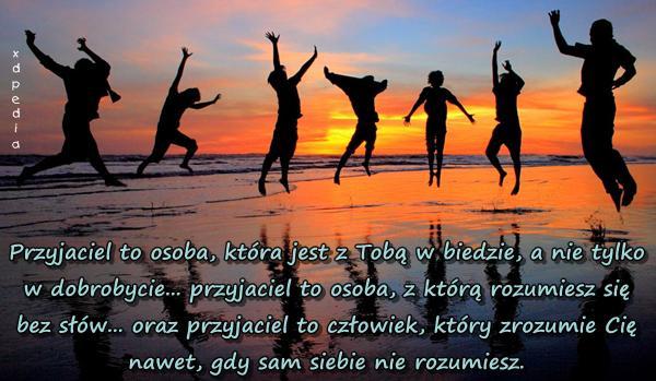 Przyjaciel to osoba, która jest z Tobą w biedzie, a nie tylko w dobrobycie... przyjaciel to osoba, z którą rozumiesz się bez słów... oraz przyjaciel to człowiek, który zrozumie Cię nawet, gdy sam siebie nie rozumiesz.
