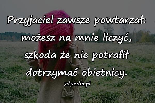 Przyjaciel zawsze powtarzał: możesz na mnie liczyć, szkoda że nie potrafił dotrzymać obietnicy.