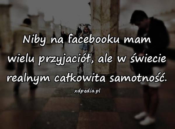 Niby na facebooku mam wielu przyjaciół, ale w świecie realnym całkowita samotność.