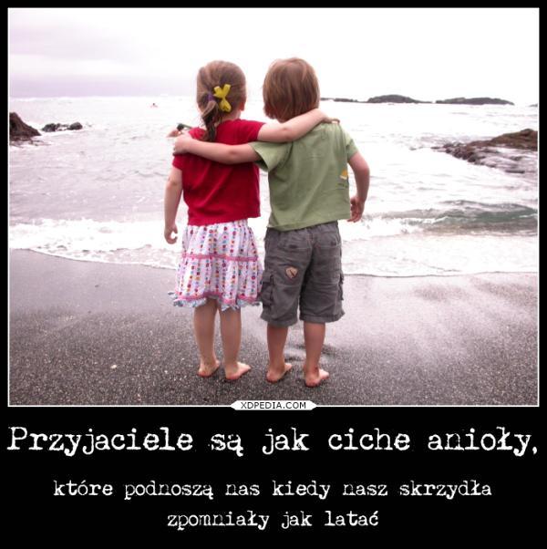 Przyjaciele są jak ciche anioły, które podnoszą nas kiedy nasz skrzydła zpomniały jak latać