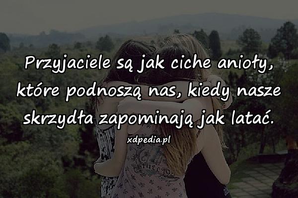Przyjaciele są jak ciche anioły, które podnoszą nas, kiedy nasze skrzydła zapominają jak latać.