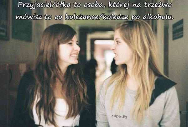 Przyjaciel/ółka to osoba, której na trzeźwo mówisz to co koleżance/koledze po alkoholu.