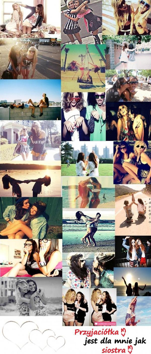 Przyjaciółka jest dla mnie jak siostra