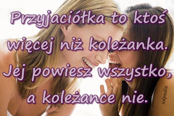 Przyjaciółka to ktoś więcej niż koleżanka. Jej powiesz wszystko, a koleżance nie.