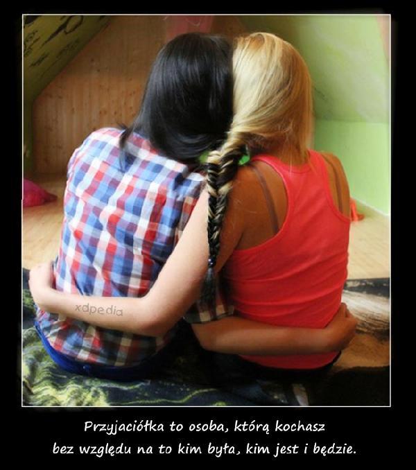 Przyjaciółka to osoba, którą kochasz bez względu na to kim była, kim jest i będzie.