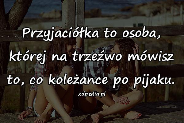 Przyjaciółka to osoba, której na trzeźwo mówisz to, co koleżance po pijaku.
