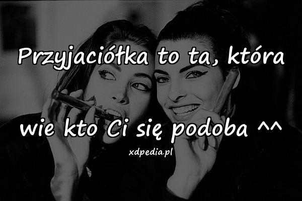 Przyjaciółka to ta, która wie kto Ci się podoba ^^