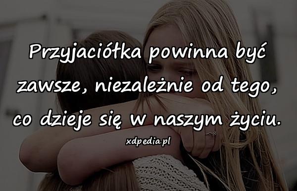 Przyjaciółka powinna być zawsze, niezależnie od tego, co dzieje się w naszym życiu.