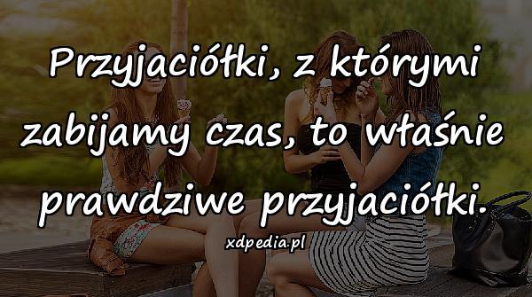 Przyjaciółki, z którymi zabijamy czas, to właśnie prawdziwe przyjaciółki.