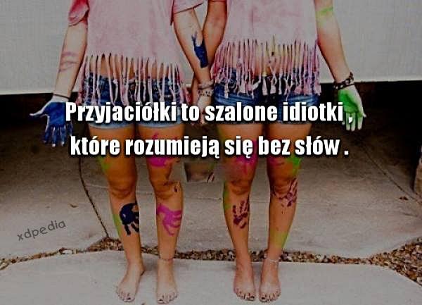 Przyjaciółki to szalone idiotki, które rozumieją się bez słów