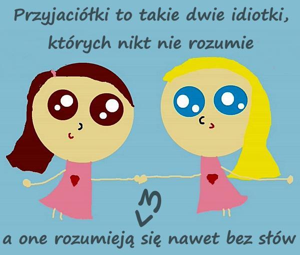 Przyjaciółki to takie dwie idiotki, których nikt nie rozumie, a one rozumieją się nawet bez słów <3