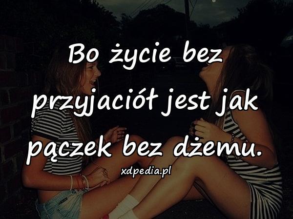 Bo życie bez przyjaciół jest jak pączek bez dżemu.