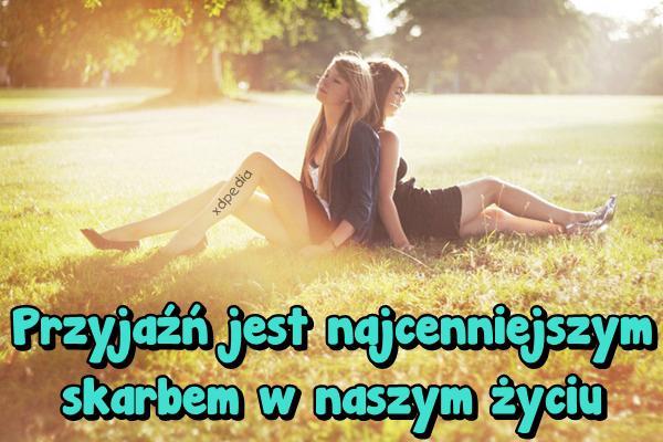 Przyjaźń jest najcenniejszym skarbem w naszym życiu