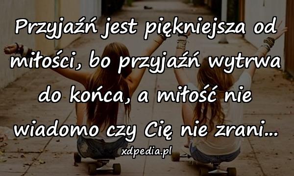 Przyjaźń jest piękniejsza od miłości, bo przyjaźń wytrwa do końca, a miłość nie wiadomo czy Cię nie zrani...