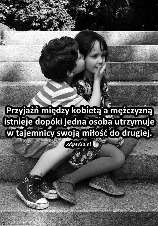 Przyjaźń między kobietą a mężczyzną istnieje dopóki jedna osoba utrzymuje w tajemnicy swoją miłość do drugiej.