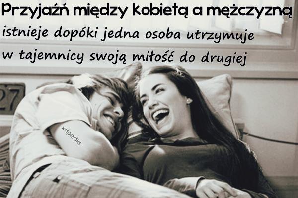 Przyjaźń między kobietą a mężczyzną istnieje dopóki jedna osoba utrzymuje w tajemnicy swoją miłość do drugiej