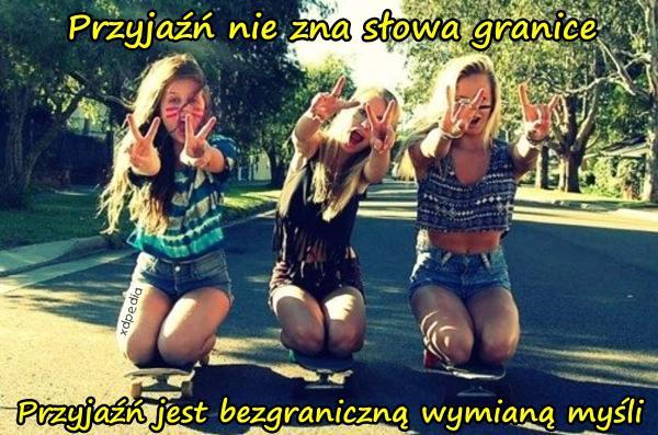 Przyjaźń nie zna słowa granice Przyjaźń jest bezgraniczną wymianą myśli