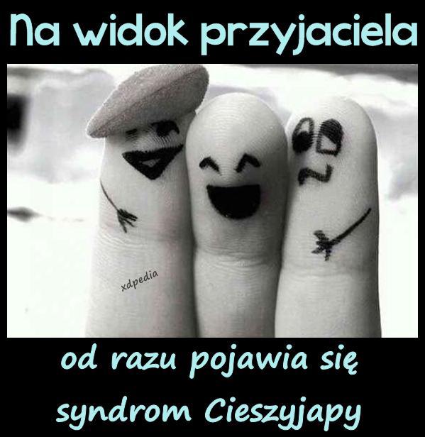 Na widok przyjaciela od razu pojawia się syndrom Cieszyjapy
