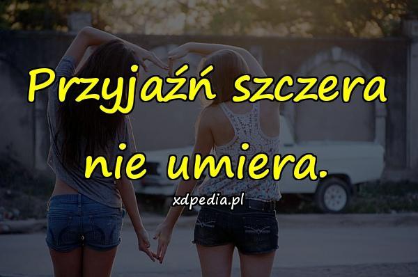 Przyjaźń szczera nie umiera.