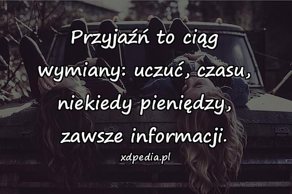 Przyjaźń to ciąg wymiany: uczuć, czasu, niekiedy pieniędzy, zawsze informacji.