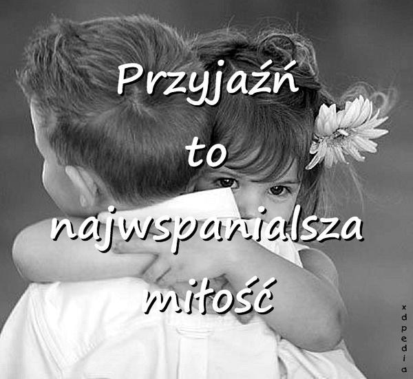 Przyjaźń to najwspanialsza miłość