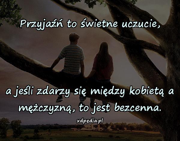 Przyjaźń to świetne uczucie, a jeśli zdarzy się między kobietą a mężczyzną, to jest bezcenna.