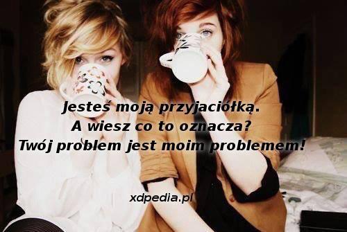 Jesteś moją przyjaciółką. A wiesz co to oznacza? Twój problem jest moim problemem!