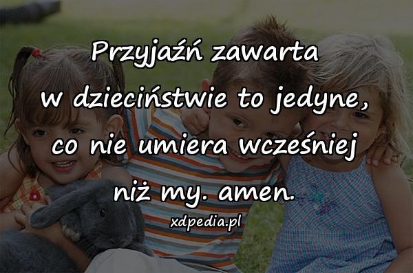 Przyjaźń zawarta w dzieciństwie to jedyne, co nie umiera wcześniej niż my. amen.
