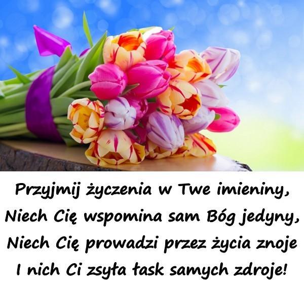 Przyjmij życzenia w Twe imieniny, Niech Cię wspomina sam Bóg jedyny, Niech Cię prowadzi przez życia znoje I nich Ci zsyła łask samych zdroje!