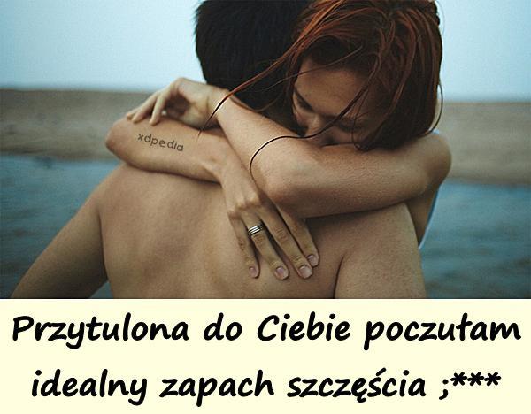 Przytulona do Ciebie poczułam idealny zapach szczęścia ;***