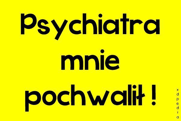 Psychiatra mnie pochwalił!
