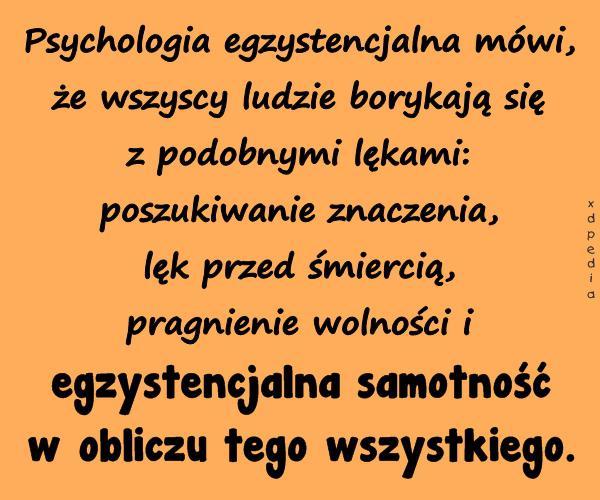 Psychologia egzystencjalna mówi, że wszyscy..