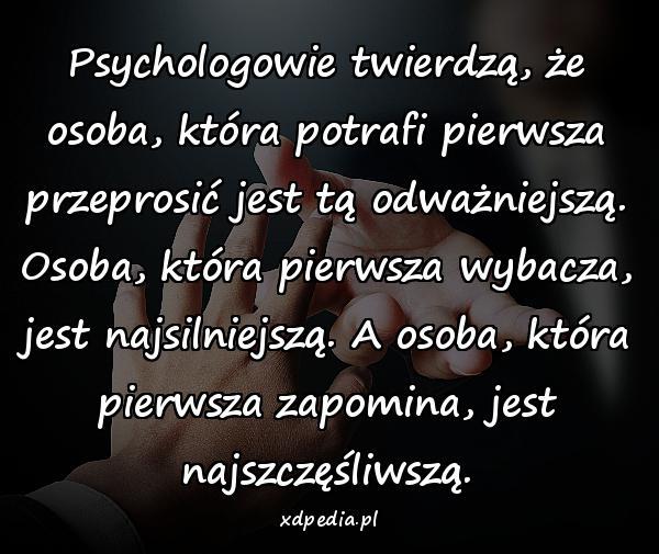 Psychologowie twierdzą, że osoba, która potrafi pierwsza przeprosić jest tą odważniejszą. Osoba, która pierwsza wybacza, jest najsilniejszą. A osoba, która pierwsza zapomina, jest najszczęśliwszą.