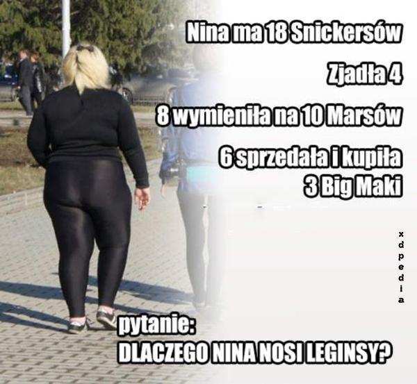 Nina ma 18 Snickersów, zjadła 4, 8 wymieniła na 10 Marsów, 6 sprzedała i kupiła Big Macki. Pytanie: Dlaczego Nina nosi leginsy?