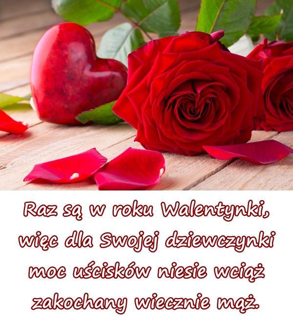 Raz są w roku Walentynki, więc dla Swojej dziewczynki moc uścisków niesie wciąż zakochany wiecznie mąż.